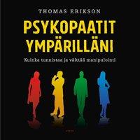 Psykopaatit ympärilläni – Kuinka tunnistaa ja välttää manipulointi - Thomas Erikson