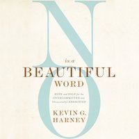 No Is a Beautiful Word: Hope and Help for the Overcommitted and (Occasionally) Exhausted - Kevin G. Harney