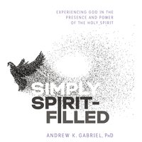 Simply Spirit-Filled: Experiencing God in the Presence and Power of the Holy Spirit - Andrew K. Gabriel