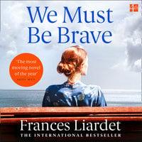 We Must Be Brave - Frances Liardet