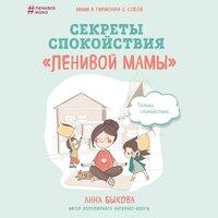 Секреты спокойствия «ленивой мамы» - Анна Быкова