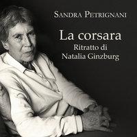 La corsara. Ritratto di Natalia Ginzburg - Sandra Petrignani