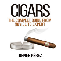 Cigars: The Complete Guide From Novice to Expert - Renee Pérez