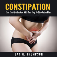 Constipation: Cure Constipation Now With This Step By Step Action Plan - Jay M. Thompson