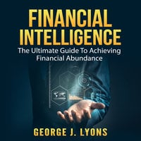 Financial Intelligence: The Ultimate Guide To Achieving Financial Abundance - George J. Lyons