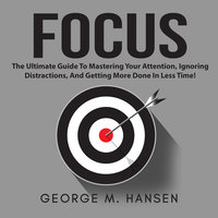 Focus: The Ultimate Guide To Mastering Your Attention, Ignoring Distractions, And Getting More Done In Less Time! - George M. Hansen
