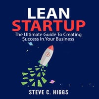 Lean Startup: The Ultimate Guide To Creating Success In Your Business - Steve C. Higgs