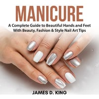 Manicure: A Complete Guide to Beautiful Hands and Feet With Beauty, Fashion & Style Nail Art Tips - James D. King