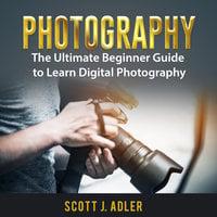 Photography: The Ultimate Beginner Guide to Learn Digital Photography - Scott J. Adler