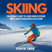 Skiing: The Ultimate Guide to learn Skiing - Ryan M. Swan