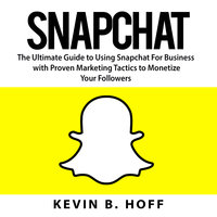 Snapchat: The Ultimate Guide to Using Snapchat For Business with Proven Marketing Tactics to Monetize Your Followers - Kevin B. Hoff