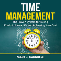 Time Management: The Proven System for Taking Control of Your Life and Achieving Your Goal - Mark J. Saunders