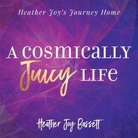 A Cosmically Juicy Life - Heather Bassett