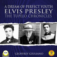 A Dream of Perfect Youth Elvis Presley The Tupelo Chronicles - Geoffrey Giuliano