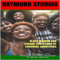 Black Women Can Change Directions by Changing Conditions : The Message, The Struggle and The Strength of Black Women - Raymond Sturgis