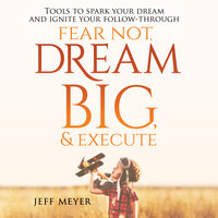 Fear Not, Dream Big, & Execute: Tools to Spark Your Dream And Ignite Your Follow-Through - Jeff Meyer
