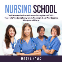 Nursing School: The Ultimate Guide with Proven Strategies And Tricks That Help You Completely Crush Nursing School And Become A Registered Nurse - Mary J. Haws