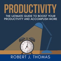 Productivity: The Ultimate Guide to Boost Your Productivity and Accomplish More - Robert J. Thomas