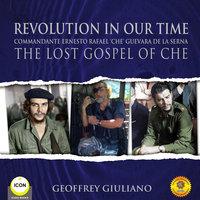 Revolution In Our Time Commandante Ernesto Rafael 'Che' Guevara De La Serna - The Lost Gospel Of Che - Geoffrey Giuliano