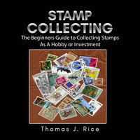 Stamp Collecting: The Beginners Guide to Collecting Stamps As A Hobby or Investment - Thomas J. Rice