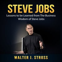 Steve Jobs: Lessons to be Learned from The Business Wisdom of Steve Jobs - Walter J. Stross
