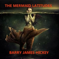 The Mermaid Latitudes - Barry James Hickey