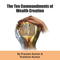 The Ten Commandments of Wealth Creation - Praveen Kumar, Prashant Kumar