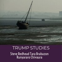 Trump Studies: An intellectual guide to why citizens vote against their own interests - Tara Brabazon,Steve Redhead,Runyararo S. Chivaura