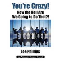 You're Crazy! How the Hell Are We Going to Do That?! - Joe Phillips