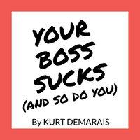 YOUR BOSS SUCKS (And So Do You) - Kurt DeMarais