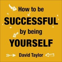 How To Be Successful By Being Yourself - David Taylor