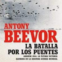 La batalla por los puentes - Antony Beevor