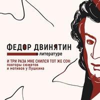 И три раза мне снился тот же сон: повторы сюжетов и мотивов у Пушкина - Федор Двинятин