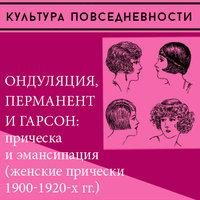 Ондуляция, перманент и гарсон: прическа и эмансипация (женские прически 1900-1920-х) - Юлия Демиденко