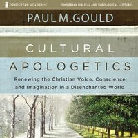 Cultural Apologetics: Audio Lectures – Renewing the Christian Voice, Conscience, and Imagination in a Disenchanted World - Paul M. Gould