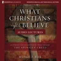 What Christians Ought to Believe: Audio Lectures – An Introduction to Christian Doctrine through the Apostles' Creed - Michael F. Bird