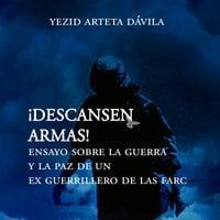 Descansen armas. Ensayo sobre la guerra y la paz de un exguerrillero de las Farc - Yesid Arteta Dávila