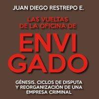 Las vueltas de la Oficina de Envigado. Génesis, ciclos de disputa y reorganización de una empresa criminal - Juan Diego Restrepo