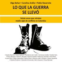Lo que la guerra se llevó. Veinte voces retratan medio siglo de conflicto en Colombia - Olga Behar,Pablo Navarrete,Carolina Ardila