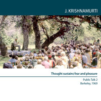 Four Public Talks Berkeley, USA, 1969: Thought Sustains Fear and Pleasure - J. Krishnamurti
