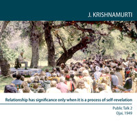 Ojai 1949 Fourteen Public Talks - Volume 2: Relationship has significance only when it is a process of self-revelation - J. Krishnamurti