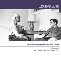 Twelve Conversations with David Bohm Brockwood Park, UK and Gstaad, Switzerland, 1975: Attention implies that there is no centre - J. Krishnamurti