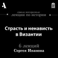 Страсть и ненависть в Византии (Лекции Arzamas) - Сергей Иванов