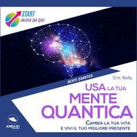Usa la tua mente quantica - Eric Kelly