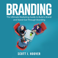 Branding: The Ultimate Marketing Guide to Build a Brand and Stand Out Through Branding - Scott J. Hoover