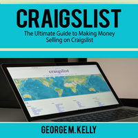 Craigslist: The Ultimate Guide to Making Money Selling on Craigslist - George M. Kelly