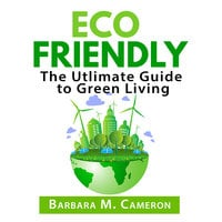 Eco Friendly: The Ultimate Guide to Green Living - Barbara M Cameron