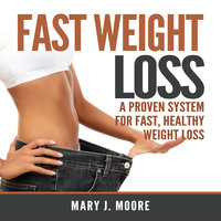 Fast Weight Loss: A Proven System for Fast, Healthy Weight Loss - Mary J. Moore