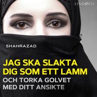 Jag ska slakta dig som ett lamm och torka golvet med ditt ansikte - Shahrazad
