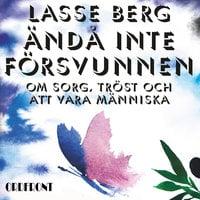 Ändå inte försvunnen : Om sorg, tröst och att vara människa - Lasse Berg